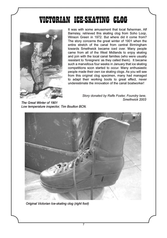 VICTORIAN ICE-SKATING CLOG  It was with some amusement that local fisherman, Alf Barnsley, retrieved this skating clog from Soho Loop, Winson Green in 1972. But where did it come from? The story concerns the great winter of 1901 when the entire stretch of the canal from central Birmingham towards Smethwick became iced over. Many people came from all of the West Midlands to enjoy skating and join with the local canal families (who were usually resistant to 'foreigners' as they called them). It became such a marvellous four weeks in January that ice skating competitions soon started to occur. Many enthusiastic people made their own ice skating clogs. As you will see from this original clog specimen, many had managed to adapt their working boots to great effect, never underestimate the innovation of the canal boatworker!
